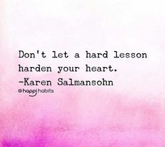 Don't let a hard lesson harden your heart.