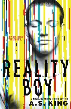 """Reality Boy by A.S. King. """"An emotionally damaged seventeen-year-old boy in Pennsylvania, who was once an infamous reality television show star, meets a girl from another dysfunctional family, and she helps him out of his angry shell""""-- Provided by publisher."""