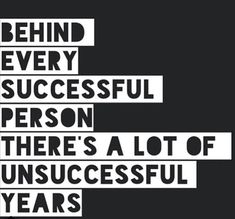 Behind every successful person there's a lot of unsuccessful years.