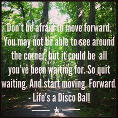 Don't Be Afraid to Move Forward...