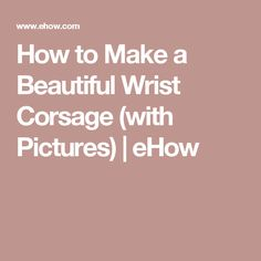 How to Make a Beautiful Wrist Corsage (with Pictures) | eHow