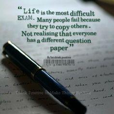 A vida é o exame mais difícil. Muitas pessoas não conseguem porque eles tentam copiar os outros - não percebendo que todo mundo tem um papel questão diferente.