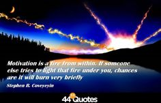 Motivation is a fire from within...  #stephencovey #stephencoveyquotes #kurttasche