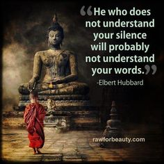 The person who doesn't understand your silence will probably not understand your words