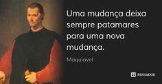 Uma mudança deixa sempre patamares para uma nova mudança. — Maquiavel