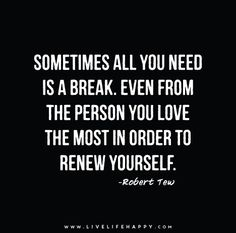 Sometimes all you need is a break. Even from the person you love the most in order to renew yourself. - Robert Tew