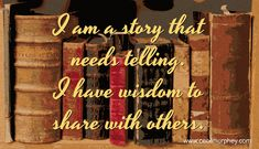 I am a story that needs telling. I have wisdom to share with others. (Cecil Murphey)
