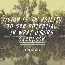 Vision is the ability to see potential in what other overlook. ~Rick Warren  #vision #ability #potential #overlook #quotes