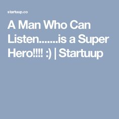 A Man Who Can Listen.......is a Super Hero!!!! :) | Startuup