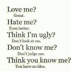 Even better. Think I'm ugly? fuck dont look at me. bullshit Don't judge me. Think you know me? Life Quotes Love, Great Quotes, Quotes To Live By, Funny Quotes, Inspirational Quotes, Quirky Quotes, Random Quotes, Quotable Quotes, Funny People Quotes