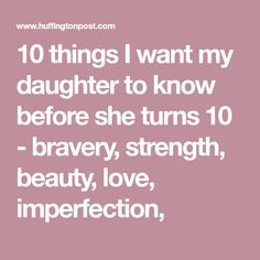 10 things I want my daughter to know before she turns 10 - bravery, strength, beauty, love, imperfection,