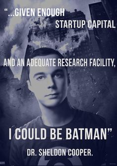 Dr. Sheldon Cooper...B.S., M.S., M.A., Ph.D., Sc.D., Caltech theoretical physicist...and, given enough startup capital and an adequate research facility...BATMAN! (Big Bang Theory)