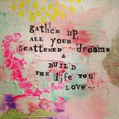 gather up all your scattered dreams & build the life you love