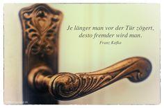 Mein Papa sagt...  Je länger man vor der Tür zögert, desto fremder wird man.  Franz Kafka    Weisheiten und Zitate TÄGLICH NEU auf www.MeinPapasagt.de