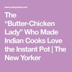 """The """"Butter-Chicken Lady"""" Who Made Indian Cooks Love the Instant Pot 