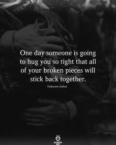 One day someone is going to hug you so tight that all of your broken pieces will stick back together. Unknown Author