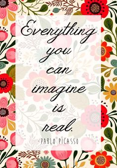 """""""Everything you can imagine is real."""" – Pablo Picasso"""