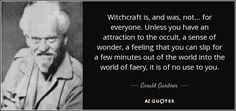 """Discover Gerald Gardner famous and rare quotes. Share Gerald Gardner quotations about feelings, witchcraft and reincarnation. """"Witchcraft is, and was, not. Magick, Witchcraft, Wiccan Quotes, Kenneth Anger, Witch History, Who Book, Book Of Shadows, Historian, Occult"""