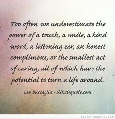 Too often we underestimate the power of a touch, a smile, a kind word, a listening ear, an honest compliment