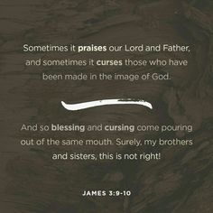 Sometimes it praises our Lord and Father, and sometimes it curses those who have been made in the image of God. And so blessing and cursing come pouring out of the same mouth. Surely, my brothers and sisters, this is not right! James 3:9‭-‬10 NLT