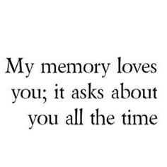 My memory loves you ; it asks about you all the time