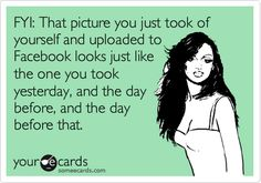 Funny Confession Ecard: FYI: That picture you just took of yourself and uploaded to Facebook looks just like the one you took yesterday, and the day before, and the day before that.