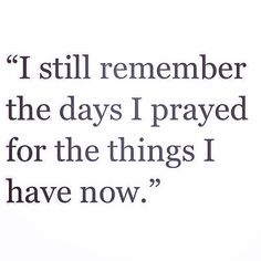 I still remember the days I prayed for the things I have now. So true.