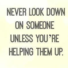 Never look down on someone unless you're helping them up! This is a nice reminder to always lift people up, never drag them down.