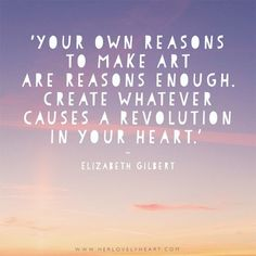 'Your own reason to make art are reasons enough. Create whatever causes a revolution in your heart.' - Elizabeth Gilbert