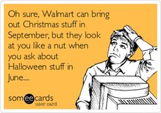 Oh sure, Walmart can bring out Christmas stuff in September, but they look at you like a  nut when you ask about Halloween stuff in June...
