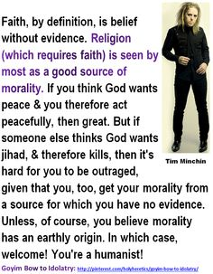 "False Church: Tim Minchin. Faith, by definition, is belief without evidence. Religion is seen by most as a good source of morality....  http://www.pinterest.com/pin/540924605218841493/ http://www.pinterest.com/pin/540924605218882278/ http://www.pinterest.com/holyheretics/false-church/ http://www.pinterest.com/pin/540924605218830515/ Einstein on the Abrahamic idolatries: The worship of false gods such as Yahweh is not only ""unworthy but also fatal"", with ""incalculable harm to human progress."""
