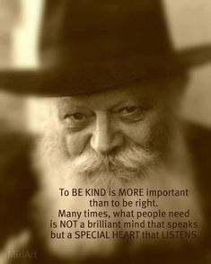 """""""To BE KIND is MORE important than to be right.  Many times, what people need is NOT a brilliant mind that speaks but a SPECIAL HEART that LISTENS.""""  ~The Rebbe"""