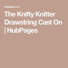 The Knifty Knitter Drawstring Cast On | HubPages