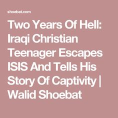 Two Years Of Hell: Iraqi Christian Teenager Escapes ISIS And Tells His Story Of Captivity | Walid Shoebat