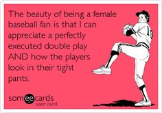 The beauty of being a female baseball fan is that I can appreciate a perfectly executed double play AND how the players look in their tight pants.