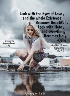 """""""Look with the Eyes of Love , and the whole Existence becomes Beautiful . Look with Hate , and everything becomes Ugly."""" - OSHO OSHO , And the Flowers Showered , Talk # 3"""