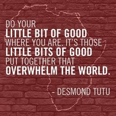 """Do[ing our] little bit of [harmonious living] where [we] are. It's those little bits of [harmoniously sustainable living] put together that overwhelm the world[ challenges]."" -Desmond Tutu; Related consider, ""The Economics of Happiness"" An ISEC project: http://www.theeconomicsofhappiness.org/helena-on-tedx"