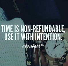 Time.. you can't get it back. Use it wisely.