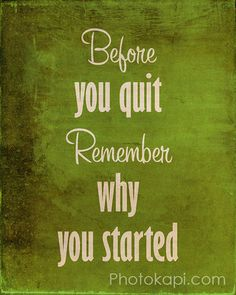 Before you quit, Remember why you started.