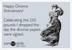 Celebrating the 250 pounds I dropped the day the divorce papers were signed. Divorce Memes, Funny Divorce Quotes, Divorce Party, Divorce Papers, Getting Divorced, After Divorce, Ex Husbands, E Cards, Funny Cards