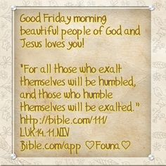 """Good Friday morning beautiful people of God and Jesus loves you!   """"For all those who exalt themselves will be humbled, and those who humble themselves will be exalted."""" http://bible.com/111/LUK14.11.NIV Bible.com/app ♡Founa♡"""
