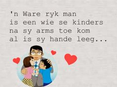 'n Ware ryk man is een wie se kinders na sy arms toe kom al is sy hande leeg. Fathersday Quotes, Afrikaanse Quotes, Scrapbook Quotes, My Man, Verses, Wisdom, Songs, Writing, South Africa