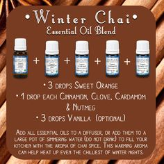 Winter Chai Aromatherapy Blend  • 3 drops Sweet Orange • 1 drop each Cinnamon, Clove, Cardamom  & Nutmeg • 3 drops Vanilla  (optional) • 1 drop Cinnamon   Add all essential oils to a diffuser, or add them to a large pot of simmering water (do not drink!) to fill your kitchen with the aroma of chai spice. This warming aroma can help heat up even the chilliest of winter nights.