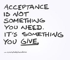YES// As scary as it might seem at first, you don't need to be the one looking for acceptance. That's just fuelling the fear of rejection. You need to be the one giving acceptance. Rather than going in search of acceptance so you don't feel rejected, be the one who goes around accepting others. You'll find that when you stop searching for acceptance, you feel accepted all of the time.