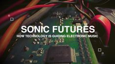 Sonic Futures: How Technology is Guiding Electronic Music
