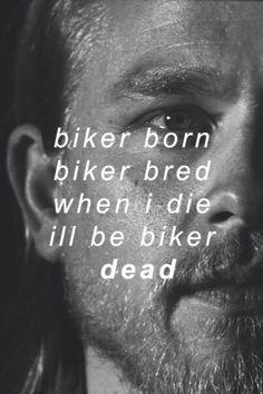 Biker born, biker bred, when I die, I'll be biker dead . / My hubs says this. -ph