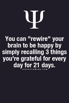 "Psychological Fact: You can ""rewire"" your brain to be happy by simply recalling 3 things you're grateful for every day for 21 days. Now Quotes, Great Quotes, Quotes To Live By, Motivational Quotes, Life Quotes, Inspirational Quotes, Truth Quotes, The Words, Life Lessons"