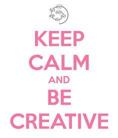 keep calm and be creative.