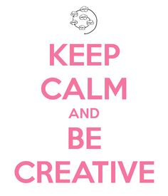 keep calm and be creative.