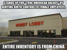"""Stands up for """"true American Values"""" by denying birth control to female employees. Entire Inventory is from china"""